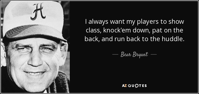 I always want my players to show class, knock'em down, pat on the back, and run back to the huddle. - Bear Bryant