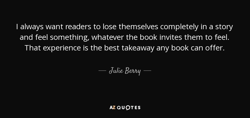 I always want readers to lose themselves completely in a story and feel something, whatever the book invites them to feel. That experience is the best takeaway any book can offer. - Julie Berry