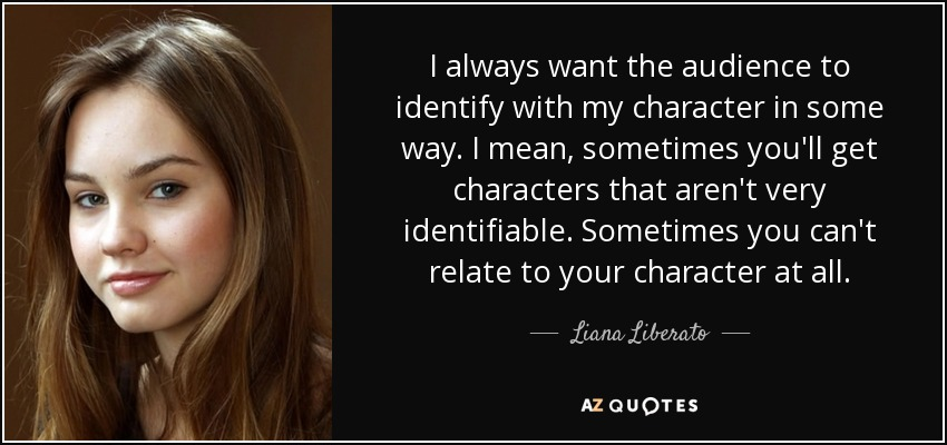 I always want the audience to identify with my character in some way. I mean, sometimes you'll get characters that aren't very identifiable. Sometimes you can't relate to your character at all. - Liana Liberato