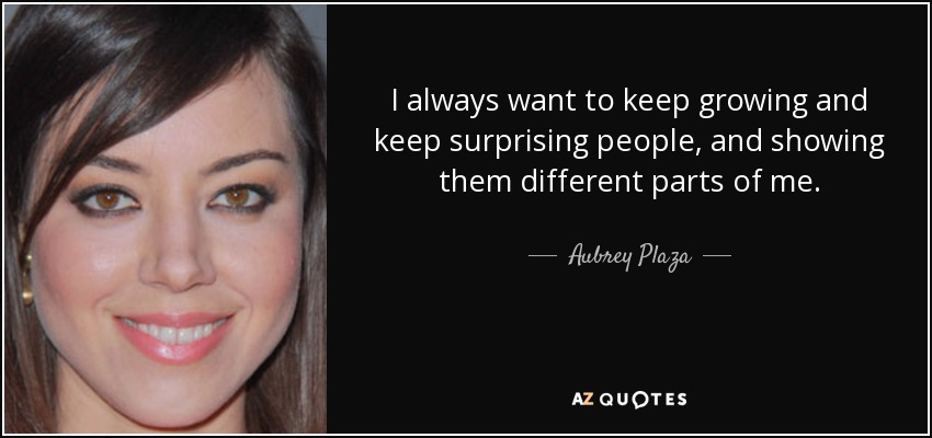 I always want to keep growing and keep surprising people, and showing them different parts of me. - Aubrey Plaza