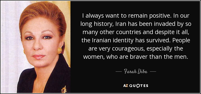 I always want to remain positive. In our long history, Iran has been invaded by so many other countries and despite it all, the Iranian identity has survived. People are very courageous, especially the women, who are braver than the men. - Farah Diba