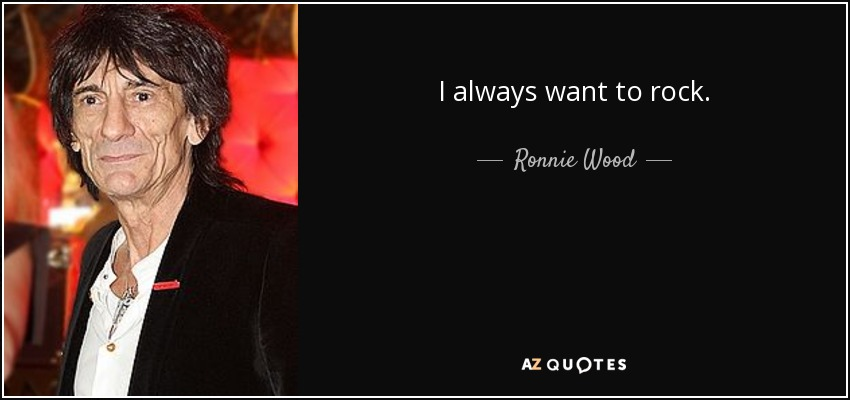 I always want to rock. - Ronnie Wood