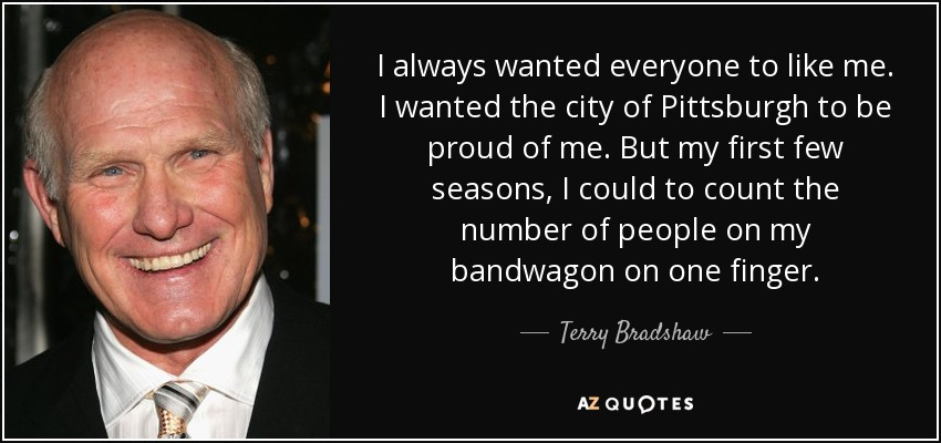 I always wanted everyone to like me. I wanted the city of Pittsburgh to be proud of me. But my first few seasons, I could to count the number of people on my bandwagon on one finger. - Terry Bradshaw