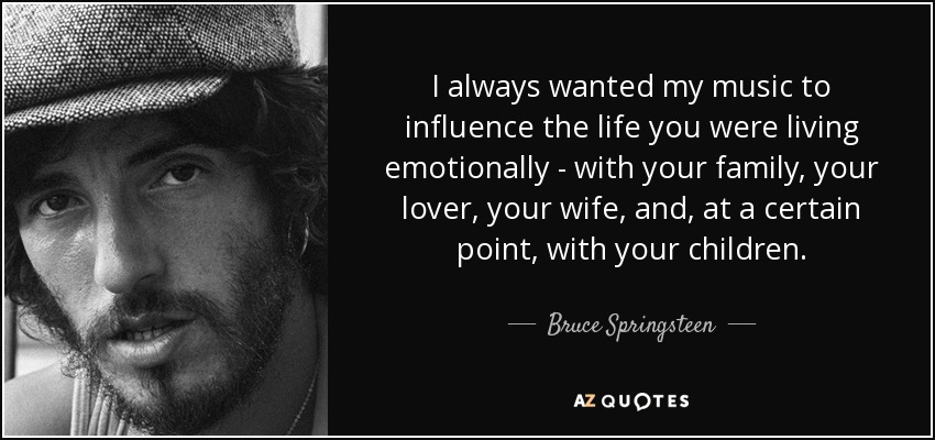 I always wanted my music to influence the life you were living emotionally - with your family, your lover, your wife, and, at a certain point, with your children. - Bruce Springsteen