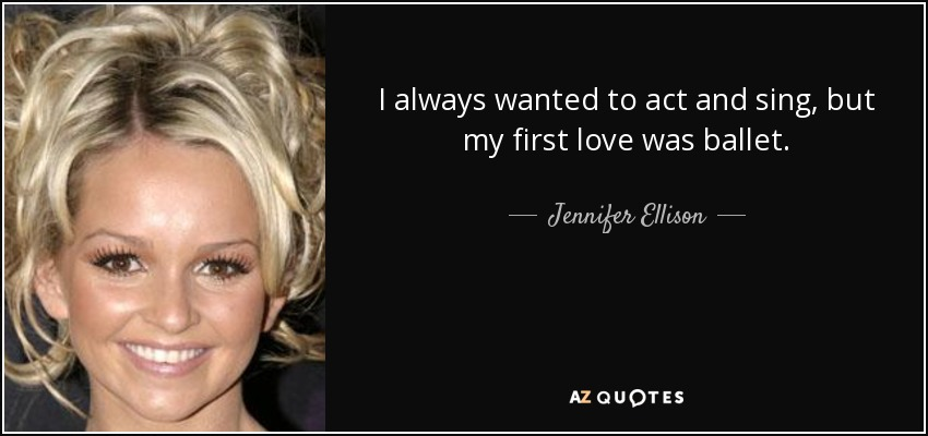 I always wanted to act and sing, but my first love was ballet. - Jennifer Ellison