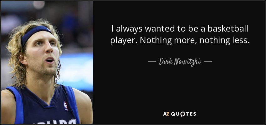 I always wanted to be a basketball player. Nothing more, nothing less. - Dirk Nowitzki