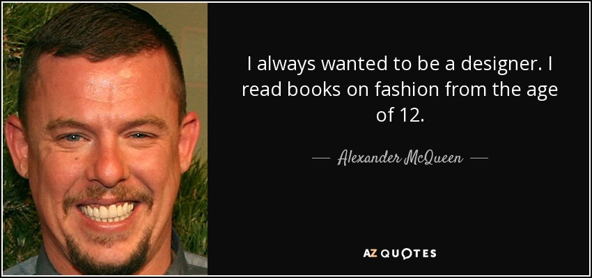 I always wanted to be a designer. I read books on fashion from the age of 12. - Alexander McQueen