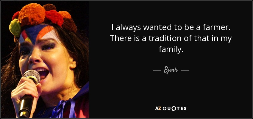 I always wanted to be a farmer. There is a tradition of that in my family. - Bjork
