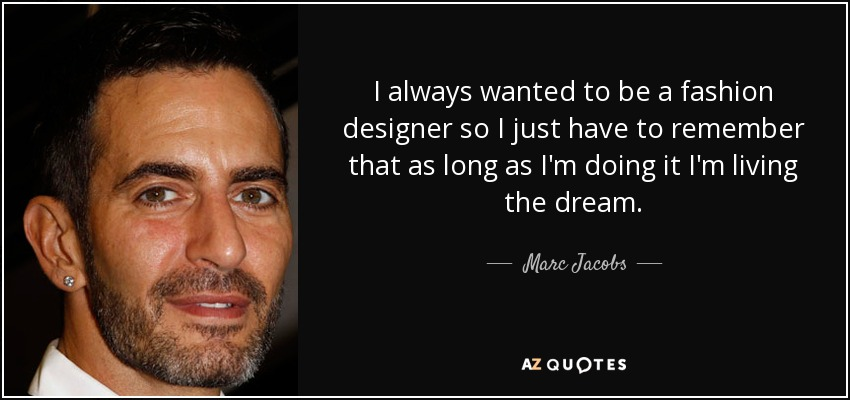 Marc Jacobs Quote I Always Wanted To Be A Fashion Designer So I
