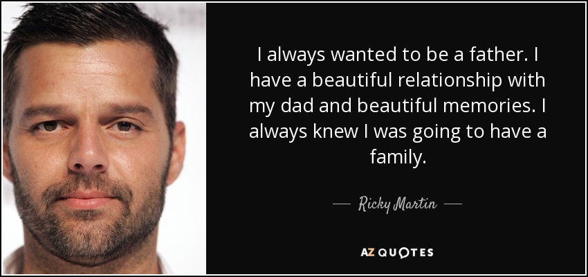 I always wanted to be a father. I have a beautiful relationship with my dad and beautiful memories. I always knew I was going to have a family. - Ricky Martin