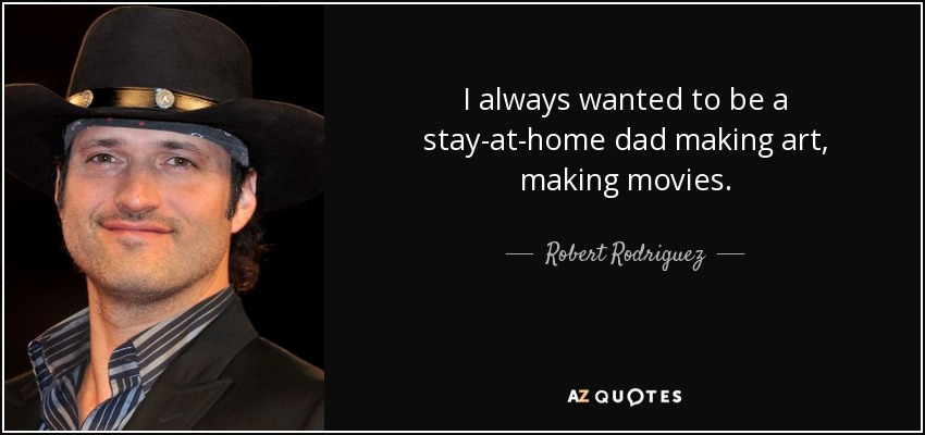 I always wanted to be a stay-at-home dad making art, making movies. - Robert Rodriguez