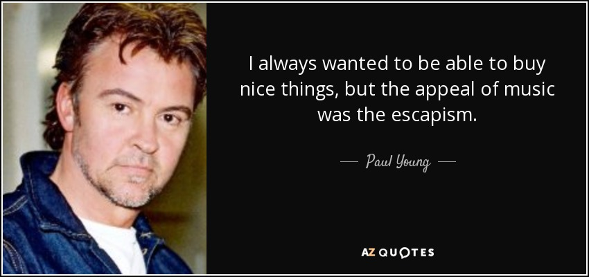 I always wanted to be able to buy nice things, but the appeal of music was the escapism. - Paul Young