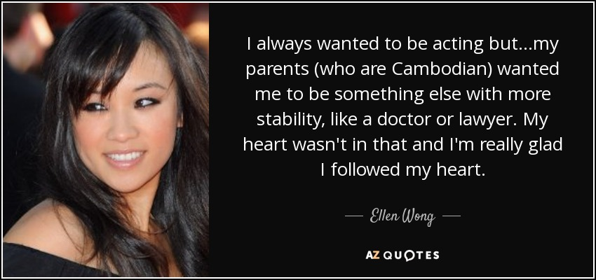 I always wanted to be acting but...my parents (who are Cambodian) wanted me to be something else with more stability, like a doctor or lawyer. My heart wasn't in that and I'm really glad I followed my heart. - Ellen Wong