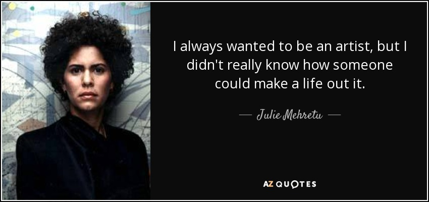 I always wanted to be an artist, but I didn't really know how someone could make a life out it. - Julie Mehretu