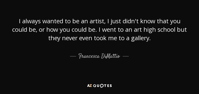 Francesca Dimattio Quote I Always Wanted To Be An Artist I Just