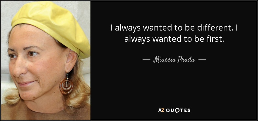 I always wanted to be different. I always wanted to be first. - Miuccia Prada
