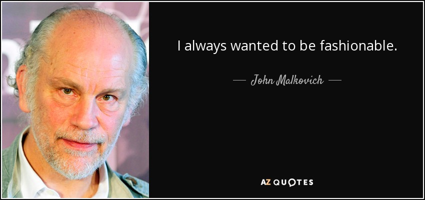 I always wanted to be fashionable. - John Malkovich