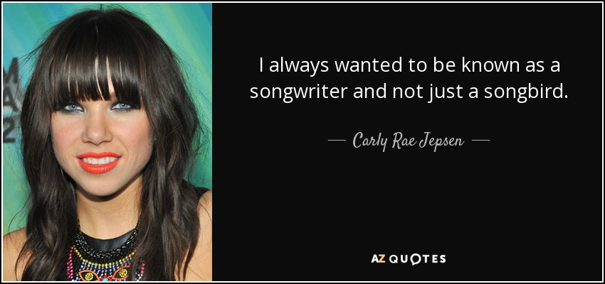 I always wanted to be known as a songwriter and not just a songbird. - Carly Rae Jepsen