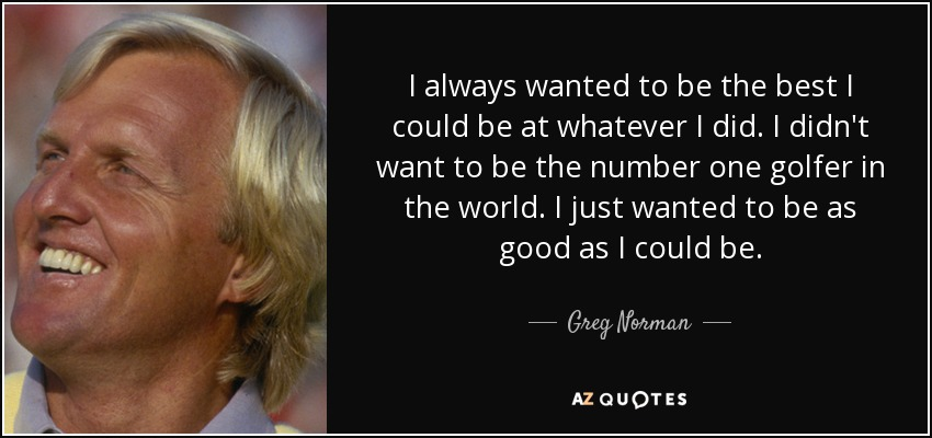 I always wanted to be the best I could be at whatever I did. I didn't want to be the number one golfer in the world. I just wanted to be as good as I could be. - Greg Norman