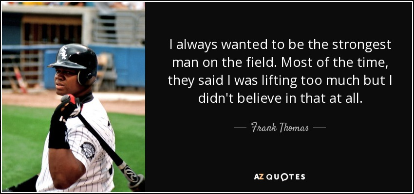 I always wanted to be the strongest man on the field. Most of the time, they said I was lifting too much but I didn't believe in that at all. - Frank Thomas