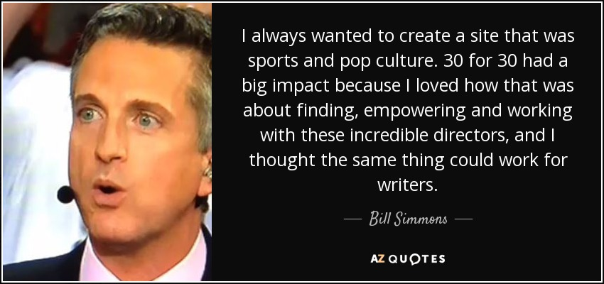 I always wanted to create a site that was sports and pop culture. 30 for 30 had a big impact because I loved how that was about finding, empowering and working with these incredible directors, and I thought the same thing could work for writers. - Bill Simmons