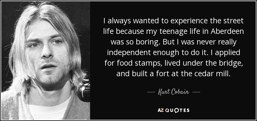 Quotes Of Teenage Life Brilliant Kurt Cobain Quote I Always Wanted To Experience The Street Life