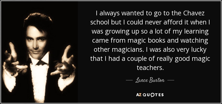 I always wanted to go to the Chavez school but I could never afford it when I was growing up so a lot of my learning came from magic books and watching other magicians. I was also very lucky that I had a couple of really good magic teachers. - Lance Burton