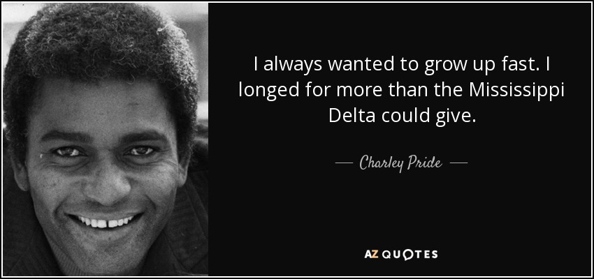 I always wanted to grow up fast. I longed for more than the Mississippi Delta could give. - Charley Pride