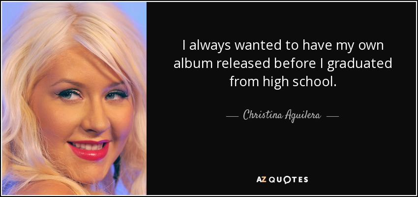 I always wanted to have my own album released before I graduated from high school. - Christina Aguilera