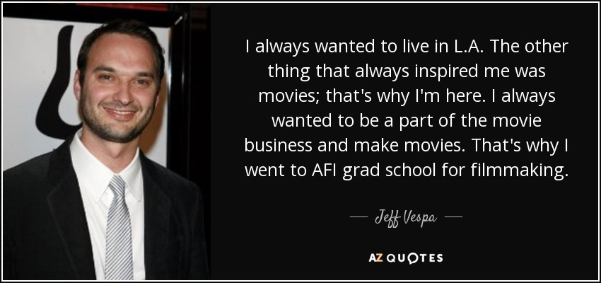 I always wanted to live in L.A. The other thing that always inspired me was movies; that's why I'm here. I always wanted to be a part of the movie business and make movies. That's why I went to AFI grad school for filmmaking. - Jeff Vespa