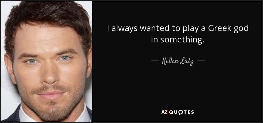 I always wanted to play a Greek god in something. - Kellan Lutz