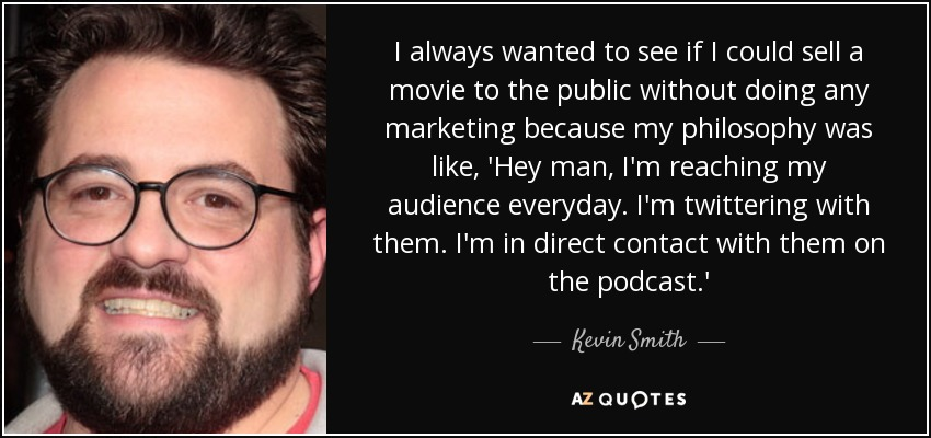 I always wanted to see if I could sell a movie to the public without doing any marketing because my philosophy was like, 'Hey man, I'm reaching my audience everyday. I'm twittering with them. I'm in direct contact with them on the podcast.' - Kevin Smith