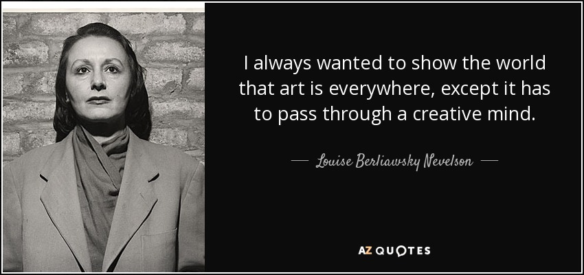 Louise Berliawsky Nevelson Quote I Always Wanted To Show The World