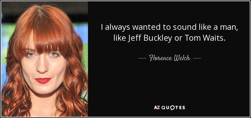 I always wanted to sound like a man, like Jeff Buckley or Tom Waits. - Florence Welch