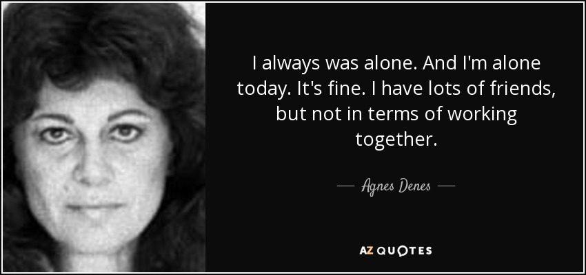 I always was alone. And I'm alone today. It's fine. I have lots of friends, but not in terms of working together. - Agnes Denes