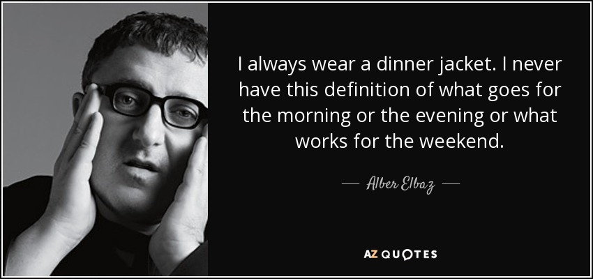 I always wear a dinner jacket. I never have this definition of what goes for the morning or the evening or what works for the weekend. - Alber Elbaz