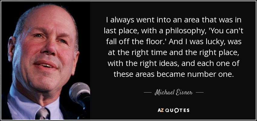 I always went into an area that was in last place, with a philosophy, 'You can't fall off the floor.' And I was lucky, was at the right time and the right place, with the right ideas, and each one of these areas became number one. - Michael Eisner