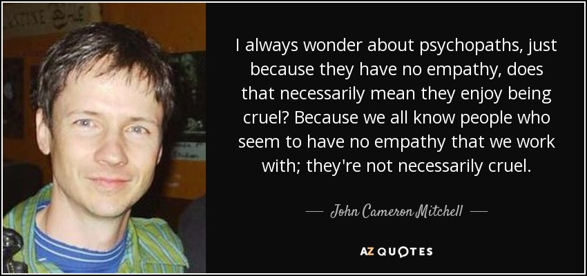 I always wonder about psychopaths, just because they have no empathy, does that necessarily mean they enjoy being cruel? Because we all know people who seem to have no empathy that we work with; they're not necessarily cruel. - John Cameron Mitchell