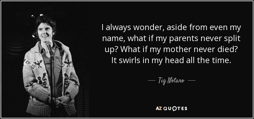 I always wonder, aside from even my name, what if my parents never split up? What if my mother never died? It swirls in my head all the time. - Tig Notaro