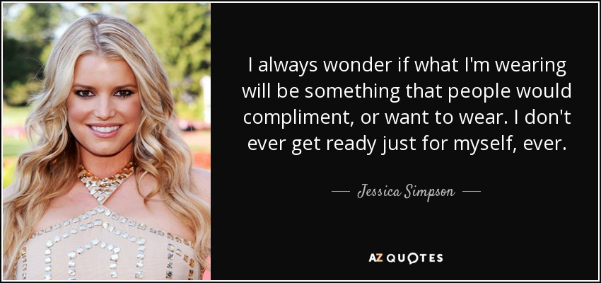 I always wonder if what I'm wearing will be something that people would compliment, or want to wear. I don't ever get ready just for myself, ever. - Jessica Simpson