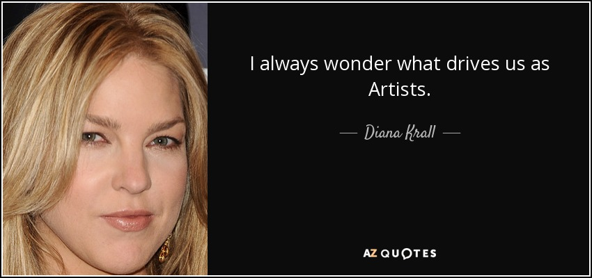 I always wonder what drives us as Artists. - Diana Krall