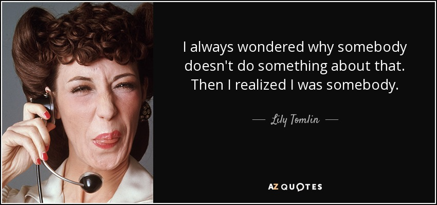 I always wondered why somebody doesn't do something about that. Then I realized I was somebody. - Lily Tomlin