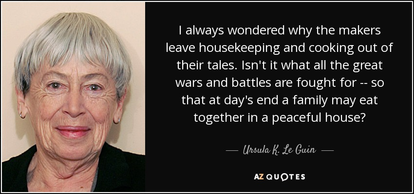 I always wondered why the makers leave housekeeping and cooking out of their tales. Isn't it what all the great wars and battles are fought for -- so that at day's end a family may eat together in a peaceful house? - Ursula K. Le Guin