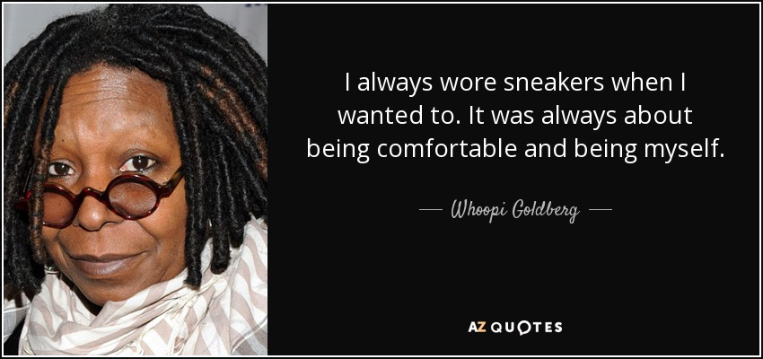I always wore sneakers when I wanted to. It was always about being comfortable and being myself. - Whoopi Goldberg