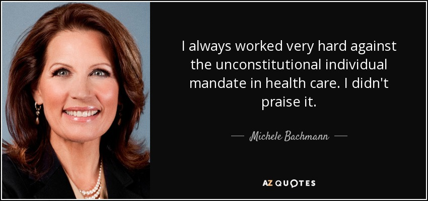 I always worked very hard against the unconstitutional individual mandate in health care. I didn't praise it. - Michele Bachmann