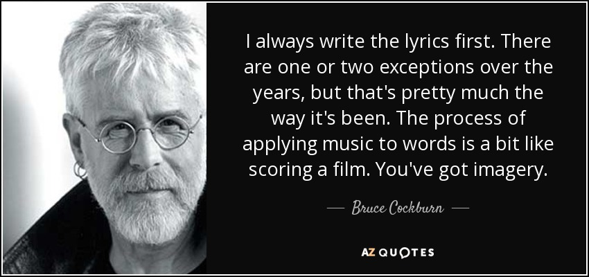 I always write the lyrics first. There are one or two exceptions over the years, but that's pretty much the way it's been. The process of applying music to words is a bit like scoring a film. You've got imagery. - Bruce Cockburn