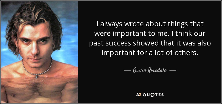 I always wrote about things that were important to me. I think our past success showed that it was also important for a lot of others. - Gavin Rossdale
