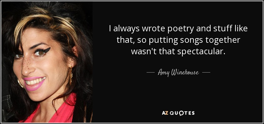I always wrote poetry and stuff like that, so putting songs together wasn't that spectacular. - Amy Winehouse