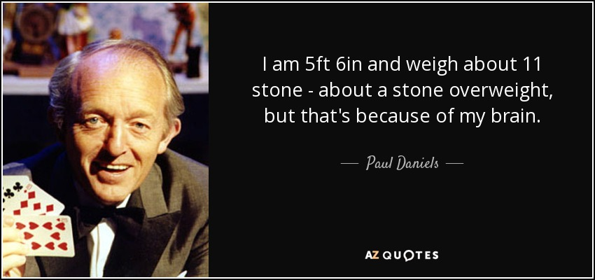 I am 5ft 6in and weigh about 11 stone - about a stone overweight, but that's because of my brain. - Paul Daniels