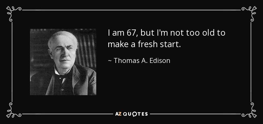 I am 67, but I'm not too old to make a fresh start. - Thomas A. Edison